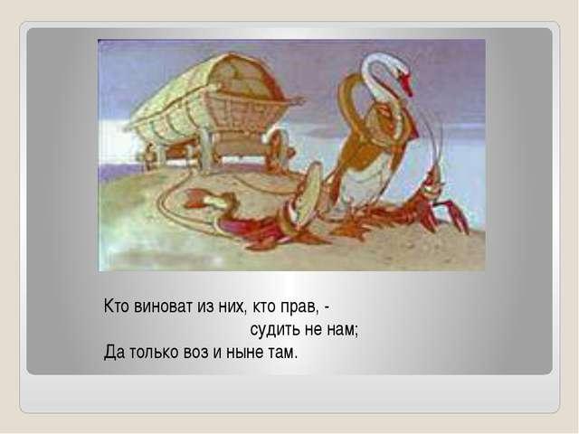 Кто виноват из них, кто прав, - судить не нам; Да только воз и ныне там.