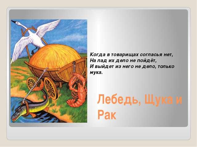 Лебедь, Щука и Рак Когда в товарищах согласья нет, На лад их дело не пойдёт,...