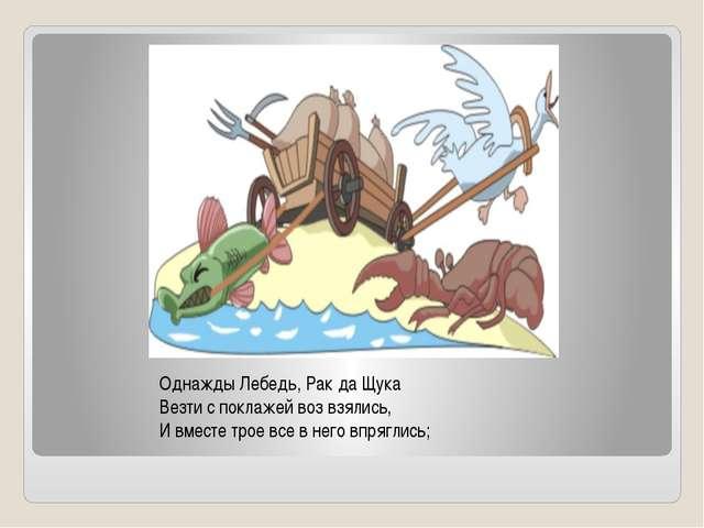 Однажды Лебедь, Рак да Щука Везти с поклажей воз взялись, И вместе трое все в...