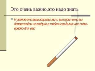 Это очень важно,это надо знать Курение-это враг здоровья,если вы курите то вы