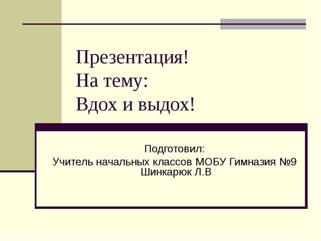 Презентация! На тему: Вдох и выдох! Подготовил: Учитель начальных классов МОБ...
