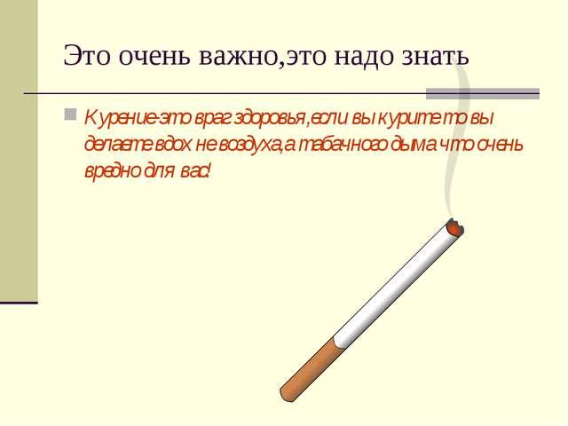 Это очень важно,это надо знать Курение-это враг здоровья,если вы курите то вы...