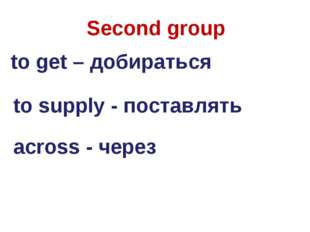 Second group to get – добираться to supply - поставлять across - через