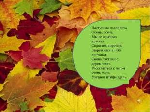 Наступила после лета Осень, осень. Мы ее о разных красках Спросим, спросим.