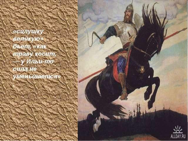 «силушку великую» бьет, «как траву косит, — у Ильи-то сила не уменьшается».