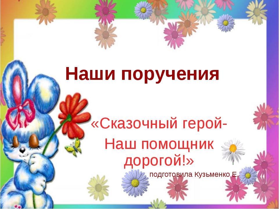 Наши поручения «Сказочный герой- Наш помощник дорогой!» подготовила Кузьменко...