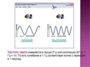Частота звука измеряется в герцах (Гц) или килогерцах (КГц). 1 Гц = 1/с. То