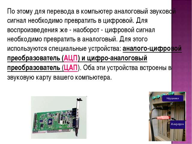 По этому для перевода в компьютер аналоговый звуковой сигнал необходимо превр...