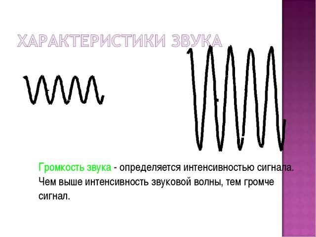 Громкость звука - определяется интенсивностью сигнала. Чем выше интенсивност...