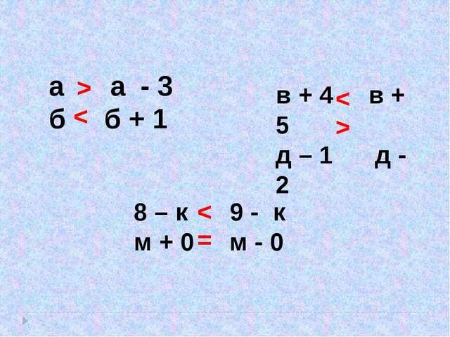 а а - 3 б б + 1 8 – к 9 - к м + 0 м - 0 в + 4 в + 5 д – 1 д - 2 > < > < = <
