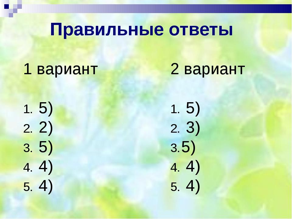 1 вариант 5) 2) 5) 4) 4) 2 вариант 5) 3) 5) 4) 4) Правильные ответы