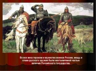 Во все века героизм и мужество воинов России, мощь и слава русского оружия бы