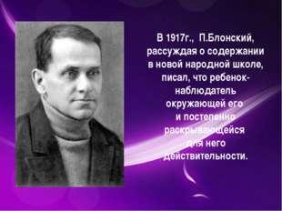 В 1917г., П.Блонский, рассуждая о содержании в новой народной школе, писал,