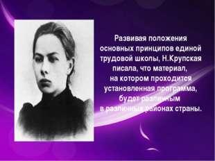 Развивая положения основных принципов единой трудовой школы, Н.Крупская писа