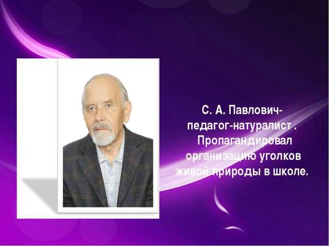 С. А. Павлович- педагог-натуралист . Пропагандировал организацию уголков жив...