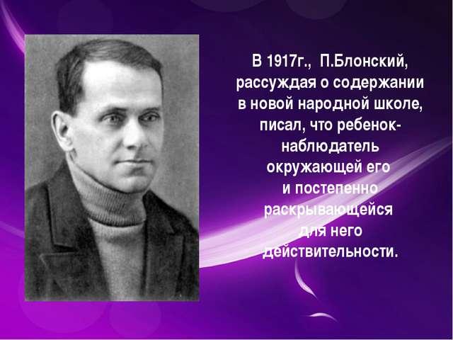 В 1917г., П.Блонский, рассуждая о содержании в новой народной школе, писал,...