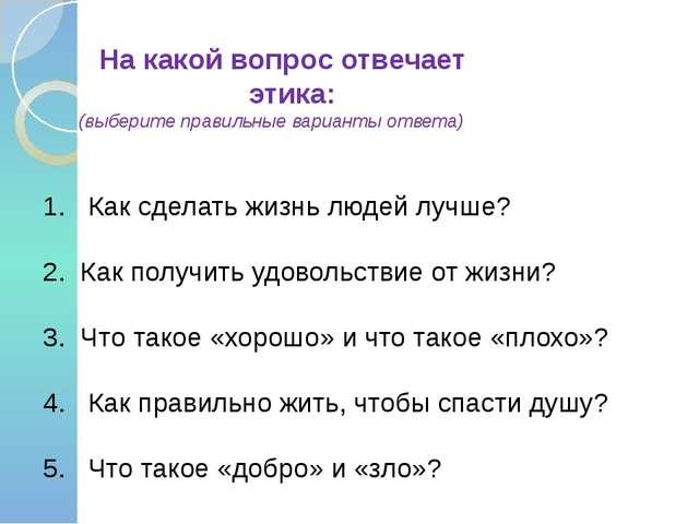 На какой вопрос отвечает этика: (выберите правильные варианты ответа) 1. Как...