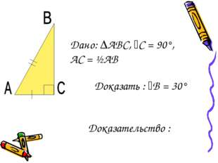 Дано: ∆АВС, ﮮС = 90°, АС = ½АВ Доказать : ﮮВ = 30° Доказательство :