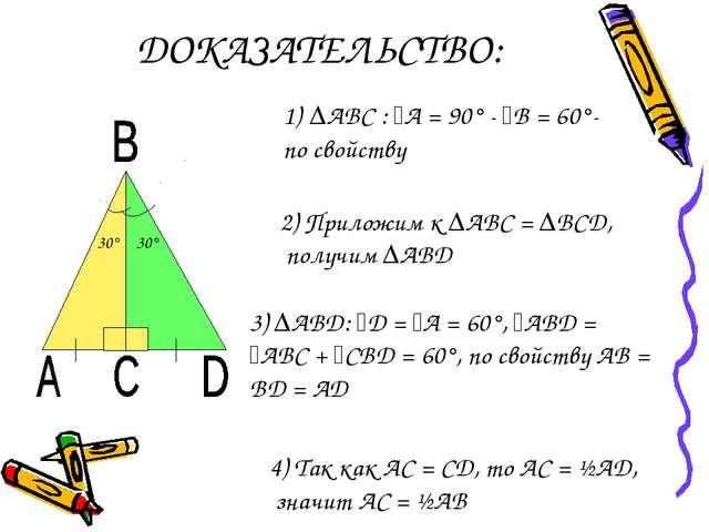 ДОКАЗАТЕЛЬСТВО: 30° ∆АВС : ﮮА = 90° - ﮮВ = 60°- по свойству 2) Приложим к ∆АВ...