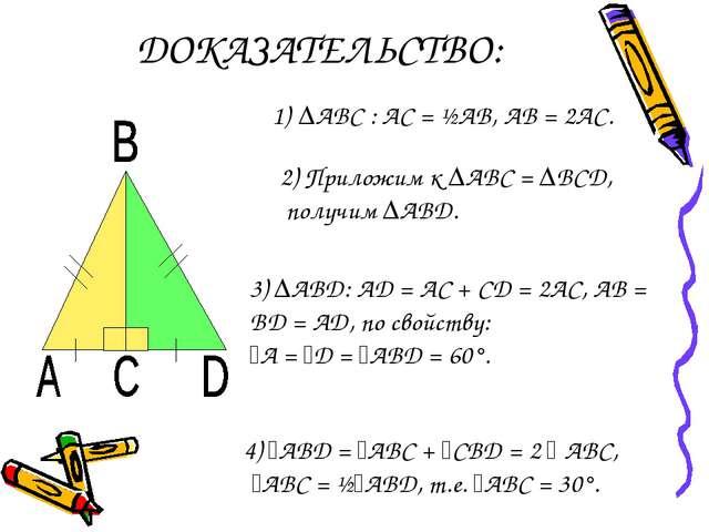 ДОКАЗАТЕЛЬСТВО: ∆АВС : АС = ½АВ, АВ = 2АС. 2) Приложим к ∆АВС = ∆ВСD, получим...