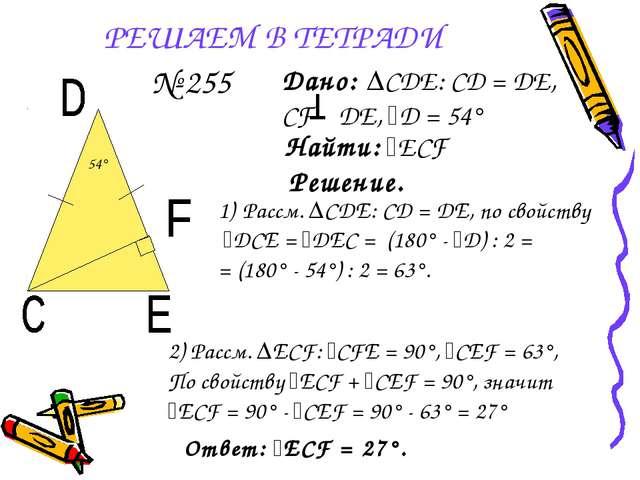 РЕШАЕМ В ТЕТРАДИ № 255 Дано: ∆СDЕ: СD = DЕ, СF DЕ, ﮮD = 54° Найти: ﮮЕСF Решен...