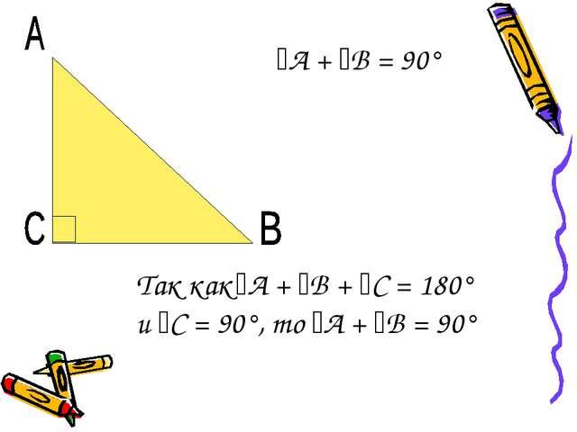 ﮮА + ﮮВ = 90° Так как ﮮА + ﮮВ + ﮮС = 180° и ﮮС = 90°, то ﮮА + ﮮВ = 90°