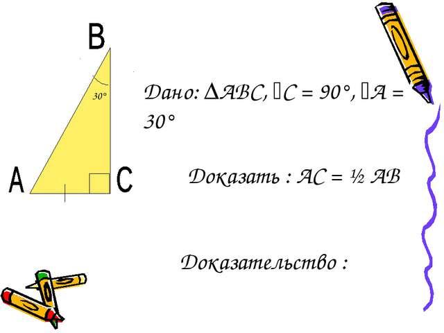Дано: ∆АВС, ﮮС = 90°, ﮮА = 30° Доказать : АС = ½ АВ Доказательство : 30°