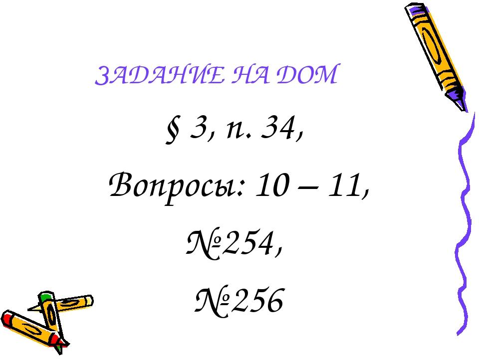 ЗАДАНИЕ НА ДОМ § 3, п. 34, Вопросы: 10 – 11, № 254, № 256