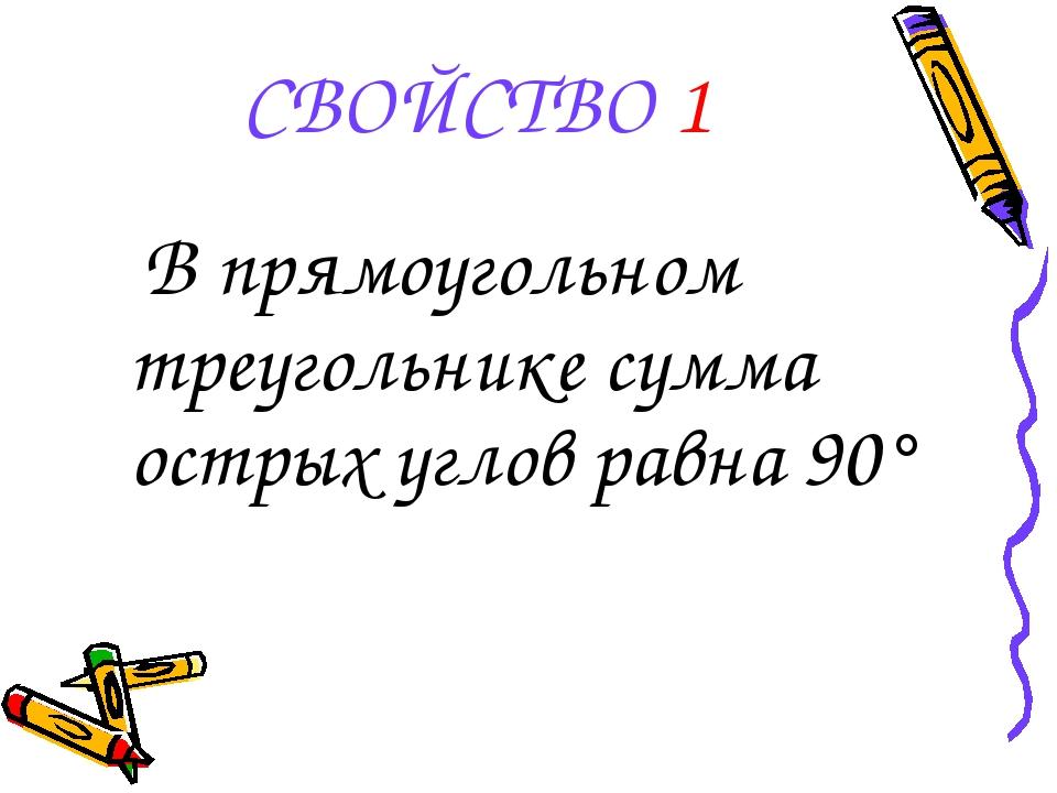СВОЙСТВО 1 В прямоугольном треугольнике сумма острых углов равна 90°