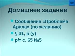 Домашнее задание Сообщение «Проблема Арала» (по желанию) § 31, в (у) р/т с. 6