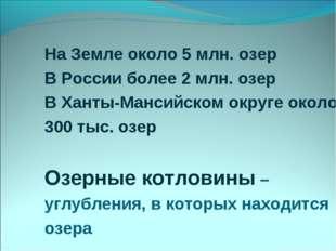 На Земле около 5 млн. озер В России более 2 млн. озер В Ханты-Мансийском окру