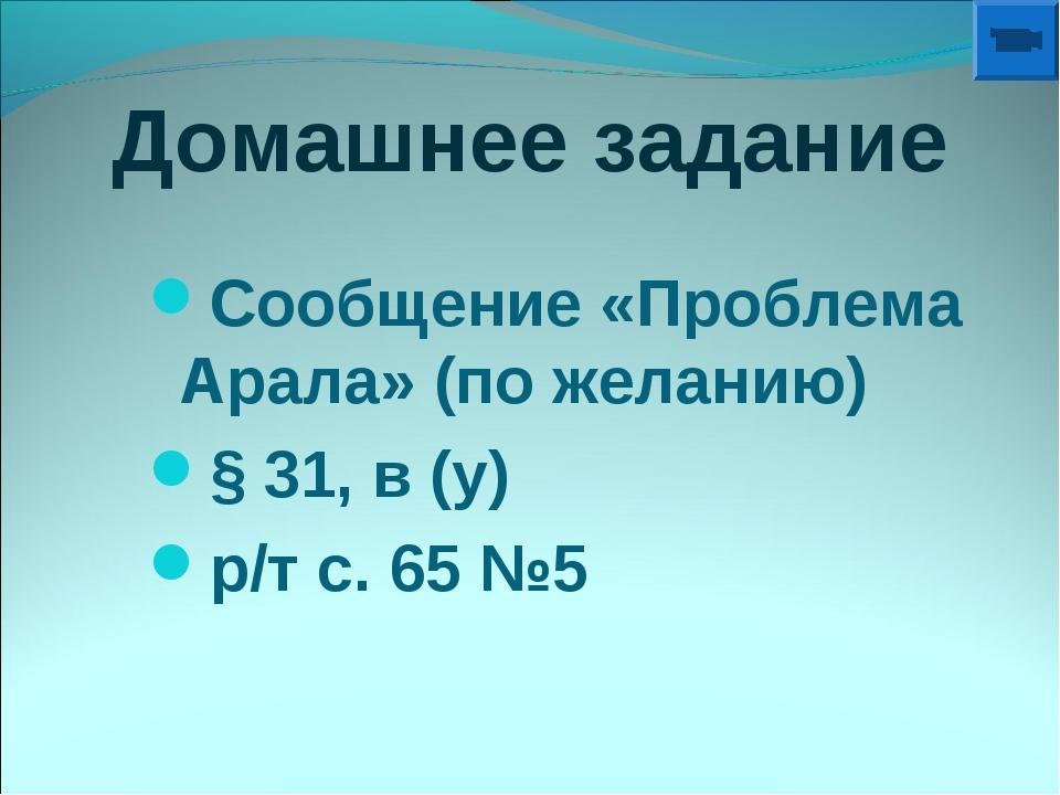 Домашнее задание Сообщение «Проблема Арала» (по желанию) § 31, в (у) р/т с. 6...