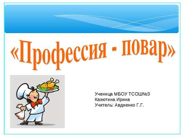 Ученица МБОУ ТСОШ№3 Казютина Ирина Учитель: Авдиенко Г.Г.