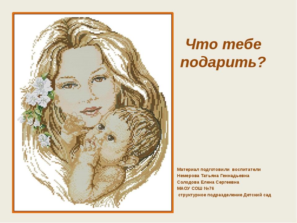 Что тебе подарить? Материал подготовили воспитатели Немерова Татьяна Геннадье...