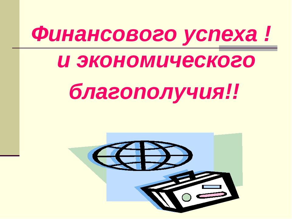 Финансового успеха ! и экономического благополучия!!