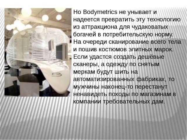 Но Bodymetrics не унывает и надеется превратить эту технологию из аттракциона...