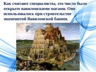 Как считают специалисты, это число было открыто вавилонскими магами. Оно испо