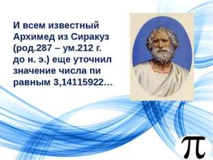 И всем известный Архимед из Сиракуз (род.287 – ум.212 г. до н. э.) еще уточни