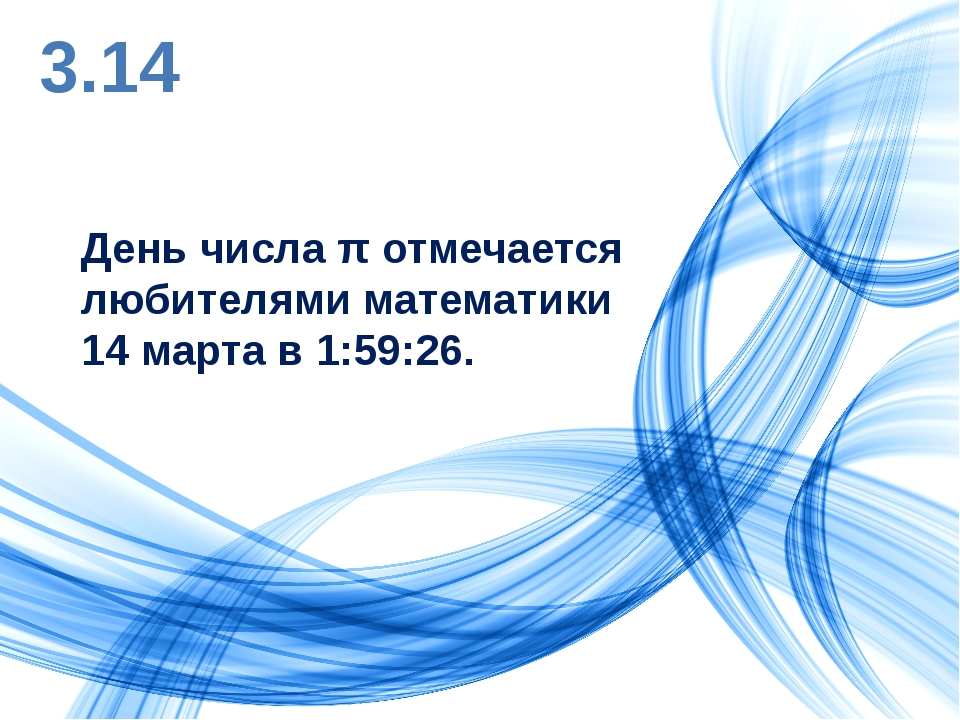 3.14 День числа π отмечается любителями математики 14 марта в 1:59:26.