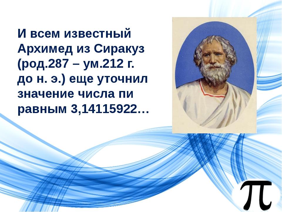 И всем известный Архимед из Сиракуз (род.287 – ум.212 г. до н. э.) еще уточни...