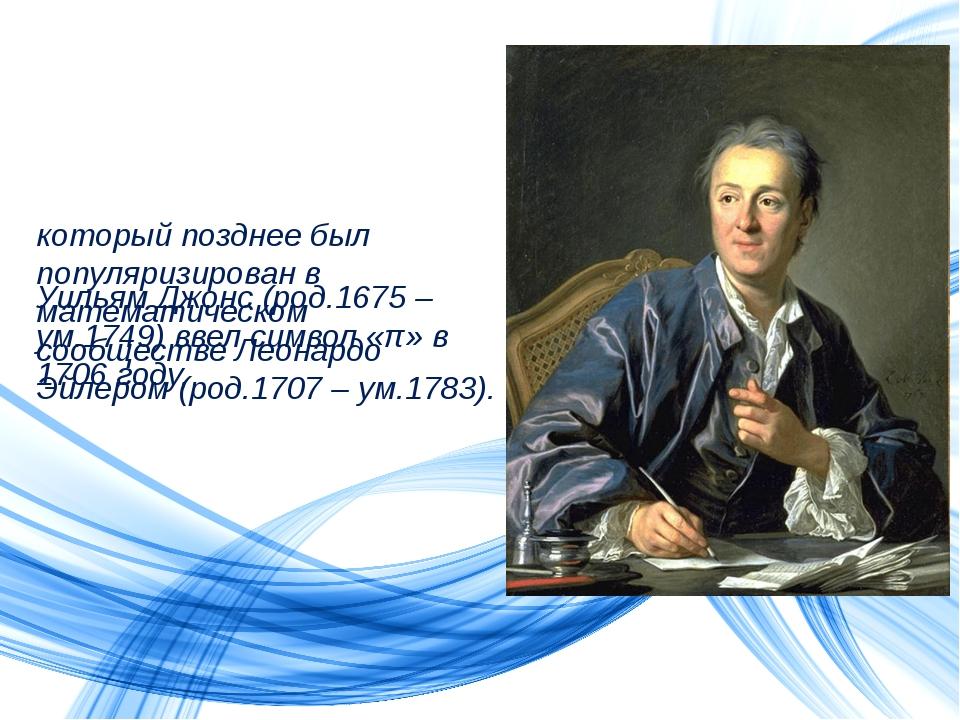 Уильям Джонс (род.1675 – ум.1749) ввел символ «π» в 1706 году, который поздне...