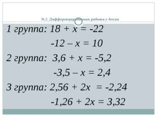 №2. Дифференцированная работа у доски 1 группа: 18 + х = -22 -12 – х = 10 2