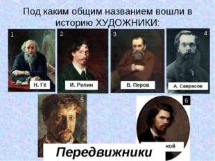 Под каким общим названием вошли в историю ХУДОЖНИКИ: В. Перов А. Саврасов И.