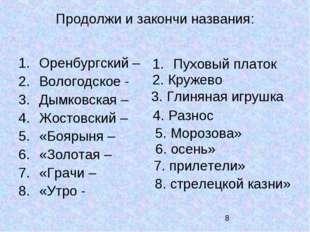 Продолжи и закончи названия: Оренбургский – Вологодское - Дымковская – Жостов