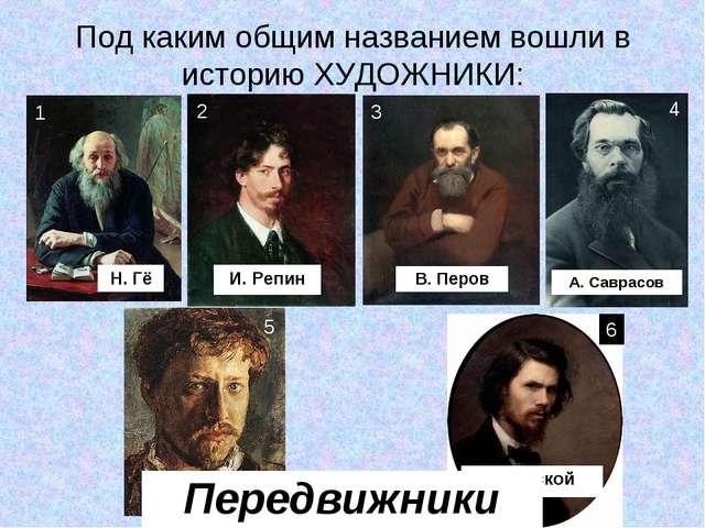 Под каким общим названием вошли в историю ХУДОЖНИКИ: В. Перов А. Саврасов И....