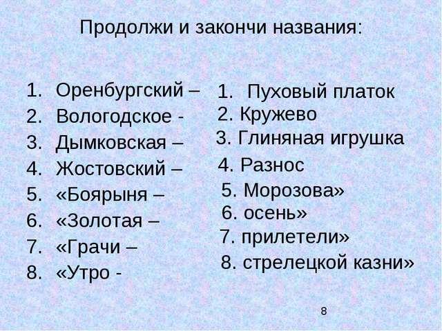 Продолжи и закончи названия: Оренбургский – Вологодское - Дымковская – Жостов...