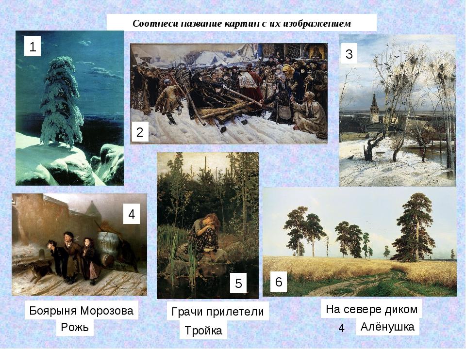 Соотнеси название картин с их изображением На севере диком Алёнушка Рожь Грач...