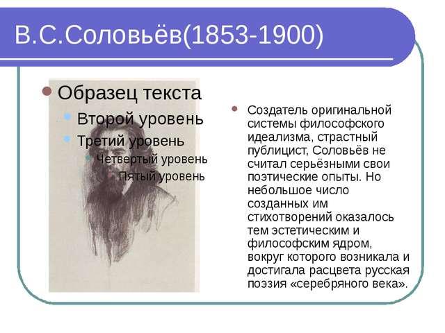 В.С.Соловьёв(1853-1900) Создатель оригинальной системы философского идеализма...