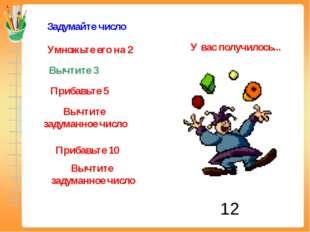 Задумайте число Умножьте его на 2 Вычтите 3 Прибавьте 5 Вычтите задуманное чи