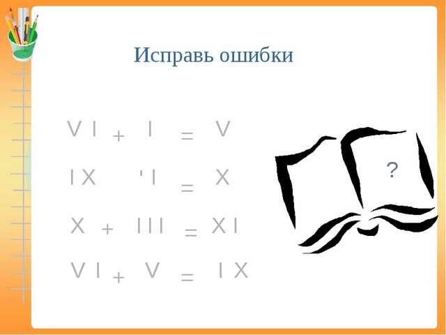Исправь ошибки V V V V I Х Х Х Х Х = = = = + I I I I I I I I I + - + ?